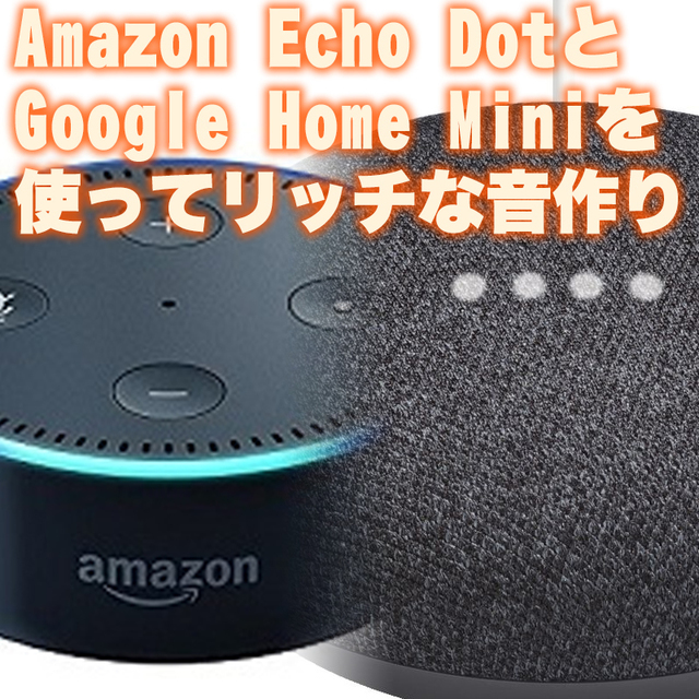 Amazon Echo DotとGoogle Home Miniを同時に使ってリッチな音作り